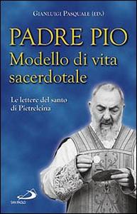 Libro Padre Pio. Modello di vita sacerdotale. Le lettre del santo di Pietrelcina