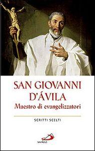 Libro San Giovanni d'Avila. Maestro di evangelizzatori. Scritti scelti Giovanni d'Avila (san)