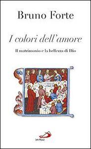 Libro I colori dell'amore. Il matrimonio e la bellezza di Dio Bruno Forte