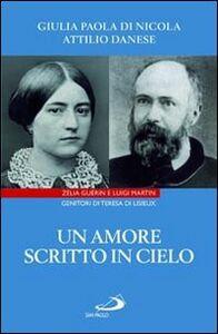 Libro Un amore scritto in cielo. Zelia Guérin e Luigi Martin genitori di Teresa di Lisieux Attilio Danese , Giulia P. Di Nicola