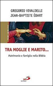 Libro Tra moglie e marito... Matrimonio e famiglia nella Bibbia Jean-Baptiste Edart , Gregorio Vivaldelli