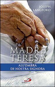 Libro Madre Teresa all'ombra di Nostra Signora. Condividere la relazione mistica di Madre Teresa con Maria Joseph Langford
