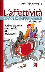 Libro L' affettività degli adolescenti da 12 a 18 anni. Parlare di amore e sessualità agli adolescenti Massimo Bettetini