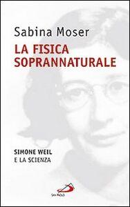 Foto Cover di La fisica soprannaturale. Simone Weil e la scienza, Libro di Sabina Moser, edito da San Paolo Edizioni