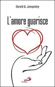 Libro L' amore guarisce. I dodici principi della guarigione attitudinale Gerald G. Jampolsky