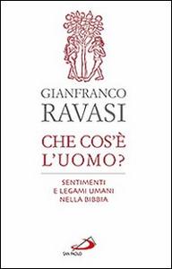 Libro Che cos'è l'uomo? Sentimenti e legami umani nella Bibbia Gianfranco Ravasi