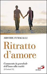 Libro Ritratto d'amore. Commento in parabole dell'inno alla carità (1 Corinzi 13) Aristide Fumagalli