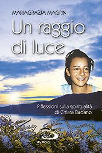 Libro Un raggio di luce. Riflessioni sulla spiritualità di Chiara Badano Mariagrazia Magrini