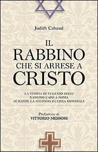 Libro Il rabbino che si arrese a Cristo. La storia di Eugenio Zolli rabbino capo a Roma durante la seconda guerra mondiale Judith Cabaud