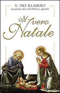 Il vero Natale. Il Dio bambino raccontato con testi biblici e apocrifi