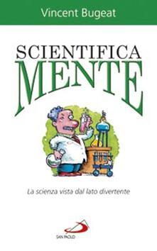 Scientifica mente. La scienza vista dal lato divertente