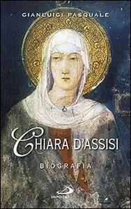 Libro Chiara d'Assisi. Biografia Gianluigi Pasquale