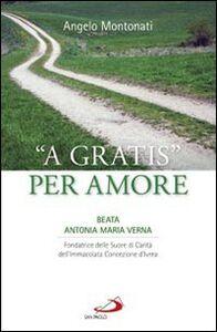 «A gratis» per amore. Beata Antonia Maria Verna. Fondatrice delle Suore di Carità dell'Immacolata Concezione d'Ivrea