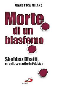 Libro Morte di un blasfemo. Shahbaz Bhatti, un politico martire in Pakistan Francesca Milano