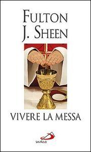 Libro Vivere la messa. Riflessioni sulla santa messa celebrata nella forma straordinaria del rito romano Fulton J. Sheen