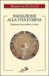 Libro Iniziazione alla vita eterna. Respirare, trascendere e vivere Rossano Zas Friz De Col