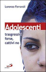 Foto Cover di Adolescenti: trasgressivi forse, cattivi no, Libro di Lorenzo Ferraroli, edito da San Paolo Edizioni