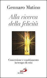 Libro Alla ricerca della felicità. Conversione e cambiamento in tempo di crisi Gennaro Matino
