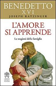 Libro L' amore si apprende. Le stagioni della famiglia Benedetto XVI (Joseph Ratzinger)