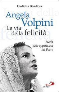 Libro Angela Volpini. La via della felicità. Storia delle apparizioni del Bocco Giulietta Bandiera