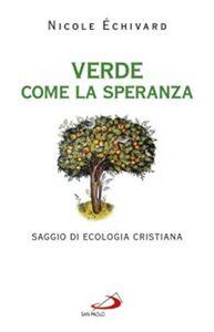 Foto Cover di Verde come la speranza. Saggio di ecologia cristiana, Libro di Nicole Échivard, edito da San Paolo Edizioni
