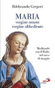 Libro Maria, vergine orante, vergine obbediente. Meditando con il padre nel mese di maggio Ildebrando Gregori