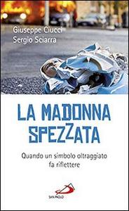 Libro La madonna spezzata. Quando un simbolo oltraggiato fa riflettere Giuseppe Ciucci , Sergio Sciarra