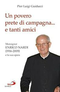 Un povero prete di campagna... e tanti amici. Monsignor Enrico Nardi (1916-2009) e la sua opera