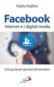 Libro Facebook, internet e i digital media. Una guida per genitori ed educatori Paolo Padrini