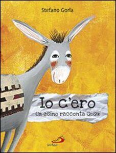 Foto Cover di Io c'ero. Un asino racconta Gesù, Libro di Stefano Gorla, edito da San Paolo Edizioni