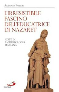 Libro L' irresistibile fascino dell'educatrice di Nazaret. Note di antropologia mariana Antonio Fallico