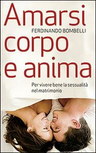 Libro Amarsi corpo e anima. Per vivere bene la sessualità nel matrimonio Ferdinando Bombelli