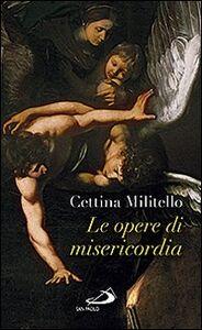 Libro Le opere di misericordia. Compassione e coltivazione dell'umano Cettina Militello