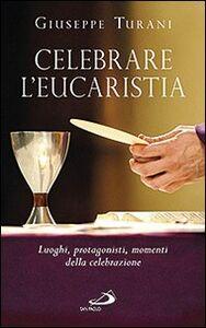 Foto Cover di Celebrare l'eucaristia. Luoghi, protagonisti, momenti della celebrazione, Libro di Giuseppe Turani, edito da San Paolo Edizioni