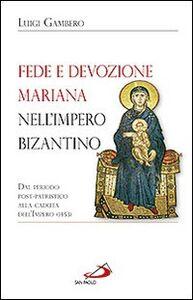 Libro Fede e devozione mariana nell'impero bizantino. Dal periodo post-patristico alla caduta dell'impero (1453) Luigi Gambero