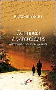 Libro Comincia a camminare. L'avventura interiore e la preghiera Enzo Bianchi