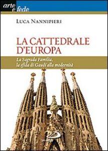 Libro La cattedrale d'Europa. La Sagrada Familia, la sfida di Gaudí alla modernità Luca Nannipieri