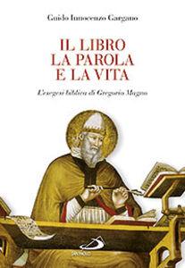 Libro Il libro, la parola e la vita. L'esegesi biblica di Gregorio Magno Guido I. Gargano