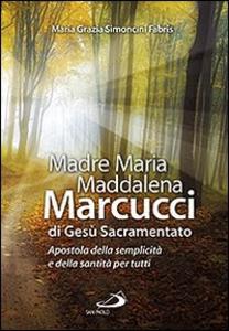 Libro Madre Maria Maddalena Marcucci di Gesù sacramentato. Apostola della semplicità e della santità per tutti M. Grazia Simoncini Fabris