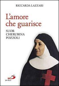 Libro L' amore che guarisce. Suor Cherubina Pozzoli Riccarda Lazzari