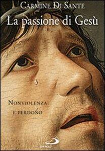 Libro La passione di Gesù. Nonviolenza e perdono Carmine Di Sante