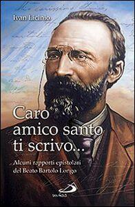Libro Caro amico santo ti scrivo... Alcuni rapporti epistolari del beato Bartolo Longo Ivan Licinio