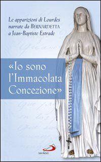 «Io sono l'Immacolata Concezione». Le apparizioni di Lourdes narrate da Bernadetta a Jean-Bastiste Estrade