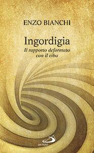 Libro Ingordigia. Il rapporto deformato con il cibo Enzo Bianchi