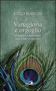 Libro Vanagloria e orgoglio. Il rapporto deformato con il fare e con Dio Enzo Bianchi