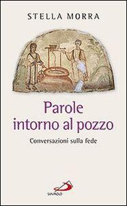 Libro Parole intorno al pozzo. Conversazioni sulla fede Stella Morra
