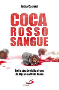 Libro Coca rosso sangue. Sulle strade della droga da Tijuana a Gioia Tauro Lucia Capuzzi