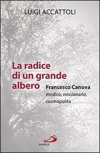 Libro La radice di un grande albero. Francesco Canova, medico, missionario, cosmopolita Luigi Accattoli
