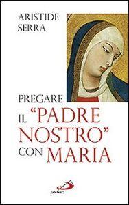 Libro Pregare il «Padre Nostro» con Maria. Meditazioni per l'Anno della Fede Aristide Serra