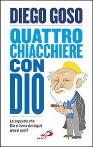 Libro Quattro chiacchiere con Dio. Lo sapevate che Dio si fuma dei sigari grossi così? Diego Goso